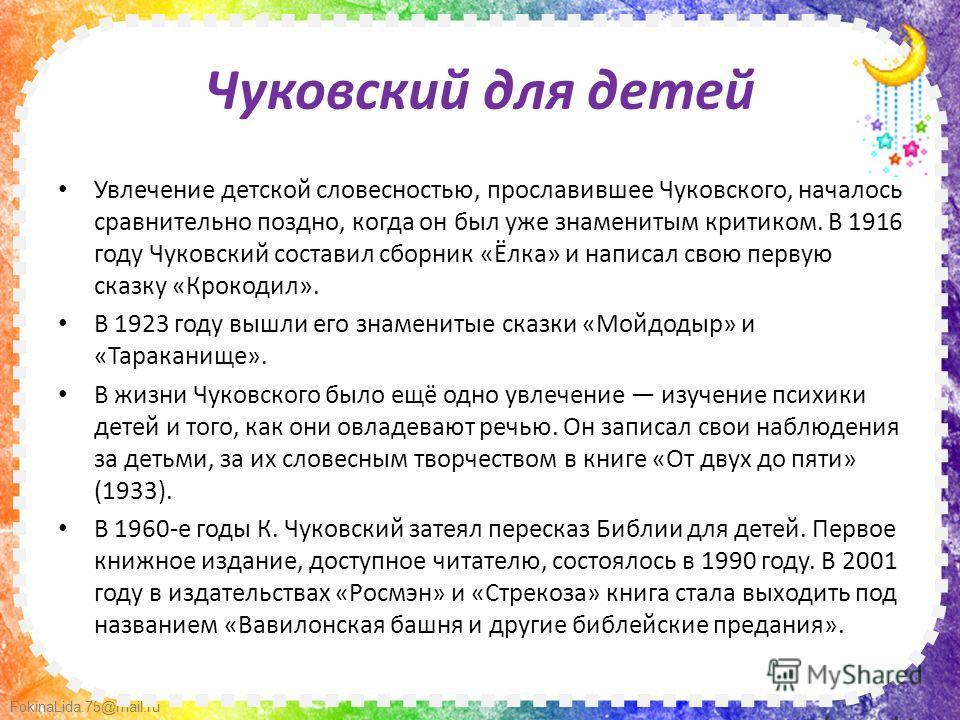 FokinaLida.75@mail.ru Чуковский для детей Увлечение детской словесностью, прославившее Чуковского, началось сравнительно поздно, когда он был уже знаменитым критиком. В 1916 году Чуковский составил сборник «Ёлка» и написал свою первую сказку «Крокоди