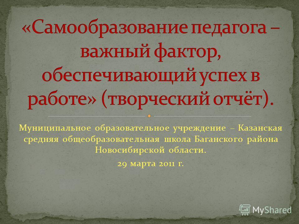 Муниципальное образовательное учреждение – Казанская средняя общеобразовательная школа Баганского района Новосибирской области. 29 марта 2011 г.