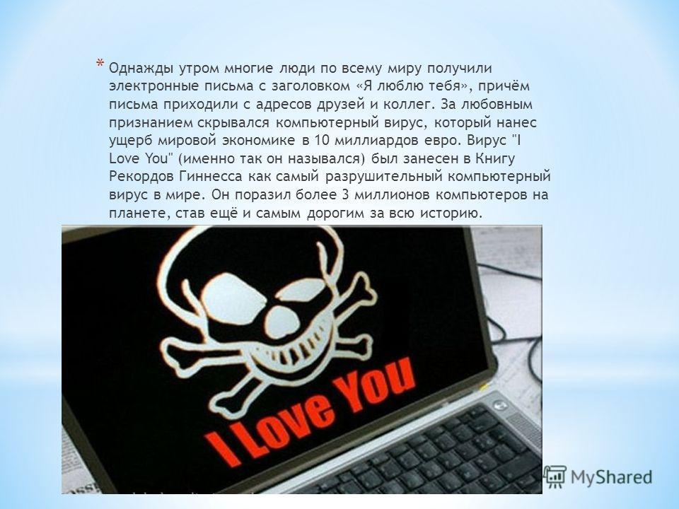 * Однажды утром многие люди по всему миру получили электронные письма с заголовком «Я люблю тебя», причём письма приходили с адресов друзей и коллег. За любовным признанием скрывался компьютерный вирус, который нанес ущерб мировой экономике в 10 милл