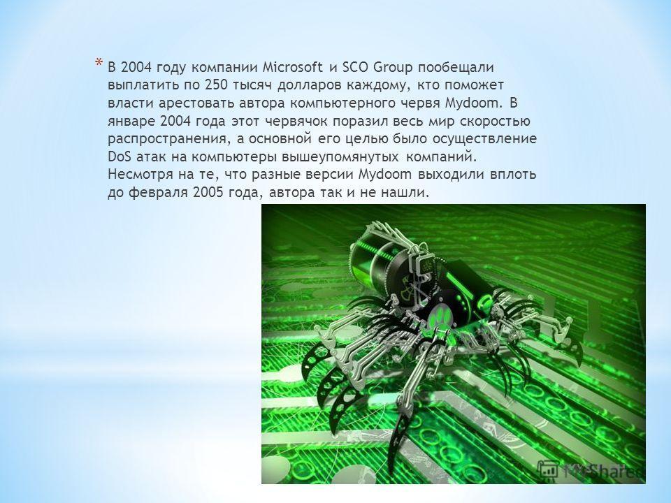 * В 2004 году компании Mіcrosoft и SCO Group пообещали выплатить по 250 тысяч долларов каждому, кто поможет власти арестовать автора компьютерного червя Mydoom. В январе 2004 года этот червячок поразил весь мир скоростью распространения, а основной е
