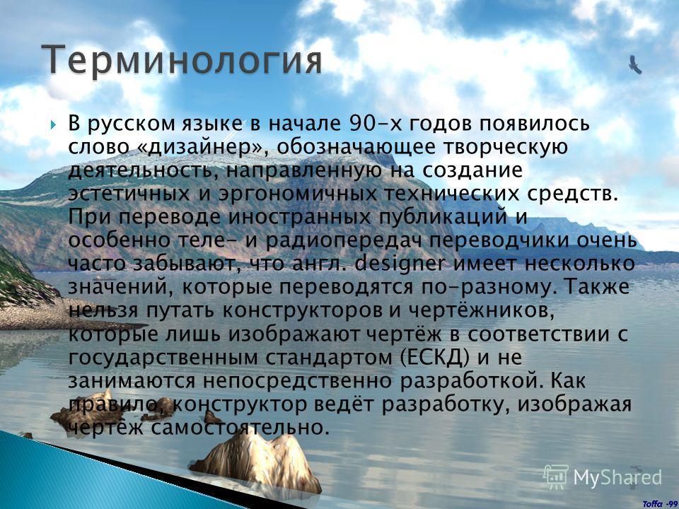 В русском языке в начале 90-х годов появилось слово «дизайнер», обозначающее творческую деятельность, направленную на создание эстетичных и эргономичных технических средств. При переводе иностранных публикаций и особенно теле- и радиопередач переводч