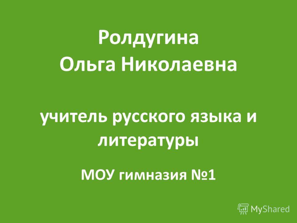 Ролдугина Ольга Николаевна учитель русского языка и литературы МОУ гимназия 1