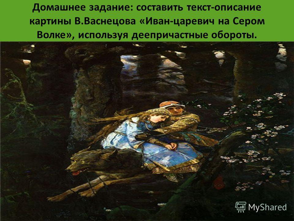 Домашнее задание: составить текст-описание картины В.Васнецова «Иван-царевич на Сером Волке», используя деепричастные обороты.