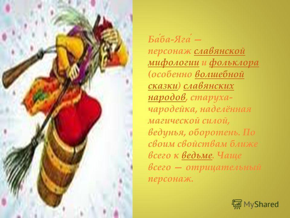 Баба-Яга персонаж славянской мифологии и фольклора славянской мифологиифольклора (особенно волшебной сказки) славянских народов, старуха- чародейка, наделённая магической силой, ведунья, оборотень. По своим свойствам ближе всего к ведьме. Чаще всего
