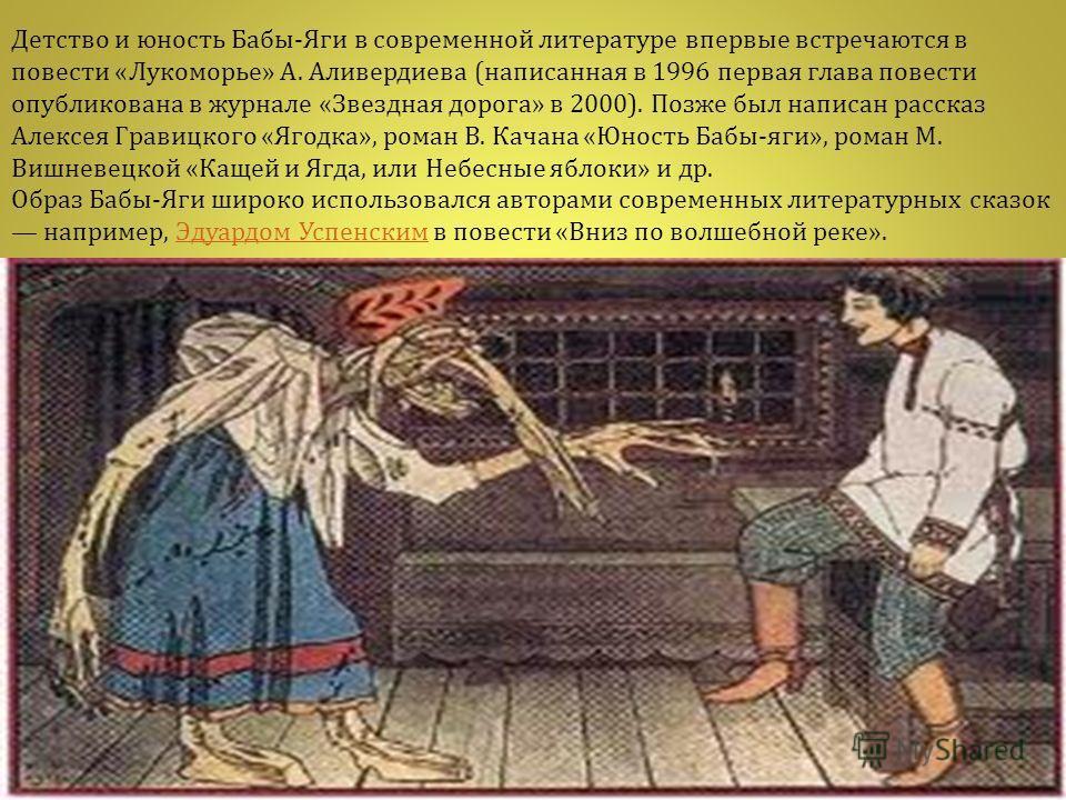 Детство и юность Бабы - Яги в современной литературе впервые встречаются в повести « Лукоморье » А. Аливердиева ( написанная в 1996 первая глава повести опубликована в журнале « Звездная дорога » в 2000). Позже был написан рассказ Алексея Гравицкого