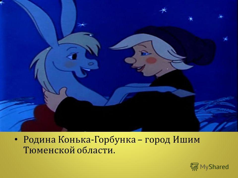 Родина Конька - Горбунка – город Ишим Тюменской области.