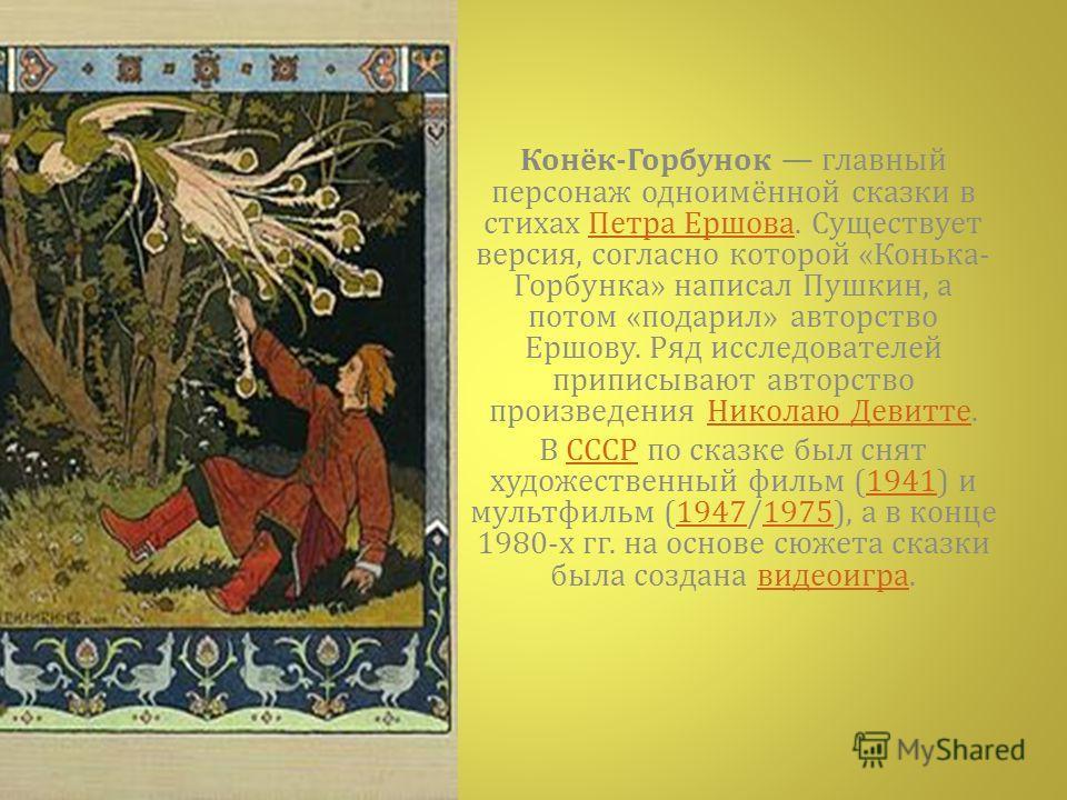 Конёк - Горбунок главный персонаж одноимённой сказки в стихах Петра Ершова. Существует версия, согласно которой « Конька - Горбунка » написал Пушкин, а потом « подарил » авторство Ершову. Ряд исследователей приписывают авторство произведения Николаю