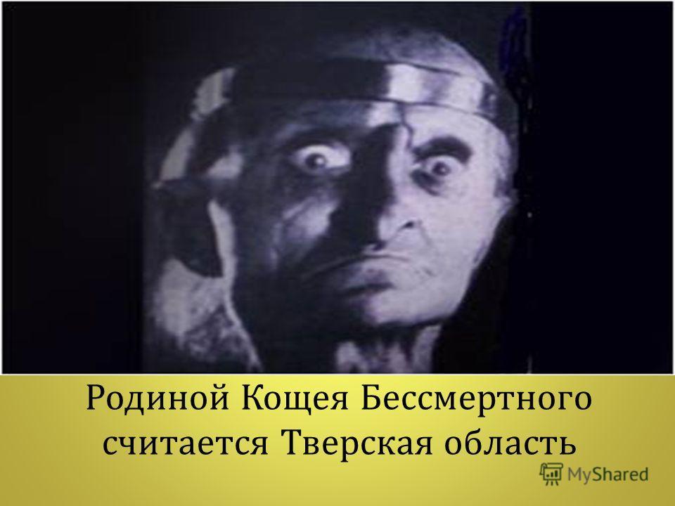 Родиной Кощея Бессмертного считается Тверская область