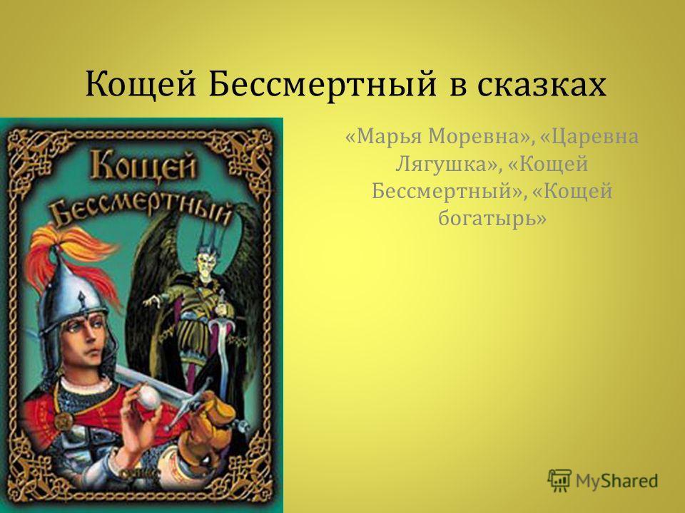 Кощей Бессмертный в сказках « Марья Моревна », « Царевна Лягушка », « Кощей Бессмертный », « Кощей богатырь »