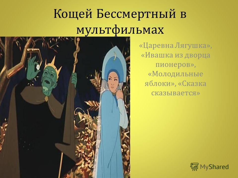 Кощей Бессмертный в мультфильмах « Царевна Лягушка », « Ивашка из дворца пионеров », « Молодильные яблоки », « Сказка сказывается »