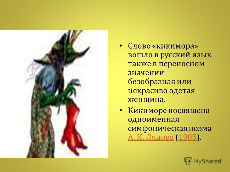 Слово « кикимора » вошло в русский язык также в переносном значении безобразная или некрасиво одетая женщина. Кикиморе посвящена одноименная симфоническая поэма А. К. Лядова (1905). А. К. Лядова1905