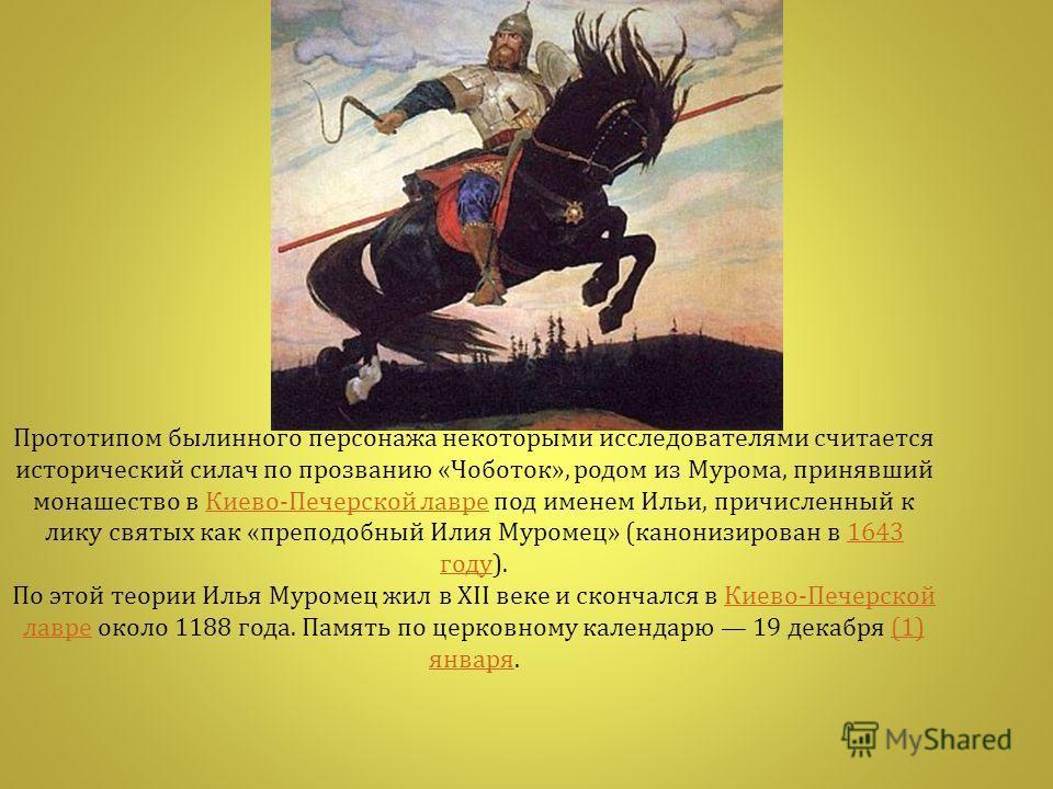 Прототипом былинного персонажа некоторыми исследователями считается исторический силач по прозванию « Чоботок », родом из Мурома, принявший монашество в Киево - Печерской лавре под именем Ильи, причисленный к лику святых как « преподобный Илия Муроме