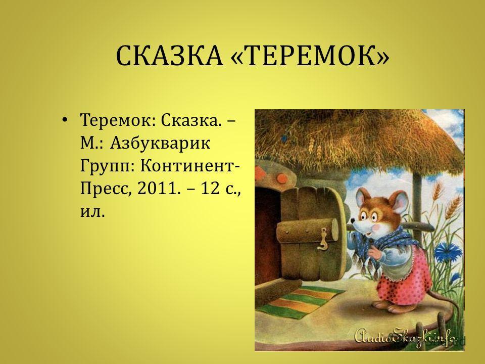 СКАЗКА « ТЕРЕМОК » Теремок : Сказка. – М.: Азбукварик Групп : Континент - Пресс, 2011. – 12 с., ил.