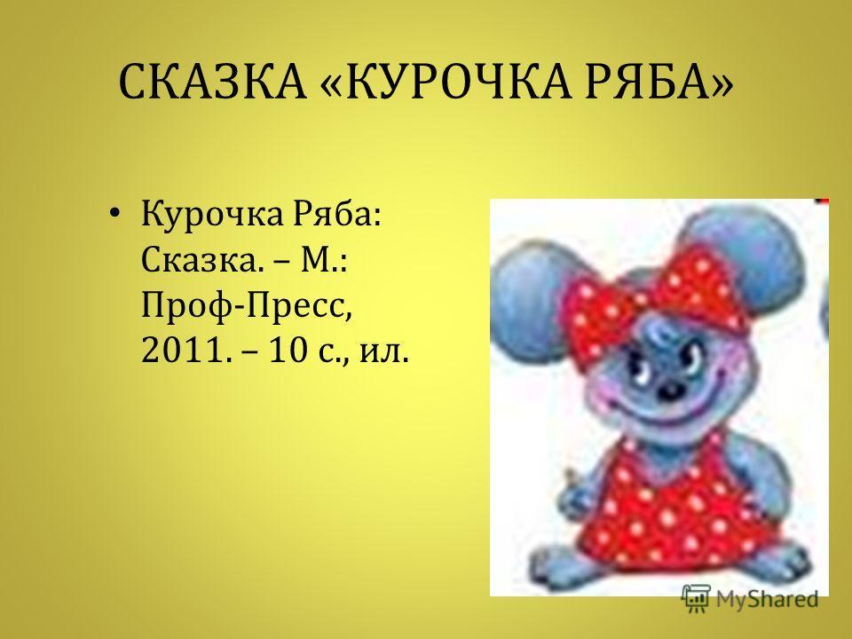 СКАЗКА « КУРОЧКА РЯБА » Курочка Ряба : Сказка. – М.: Проф - Пресс, 2011. – 10 с., ил.