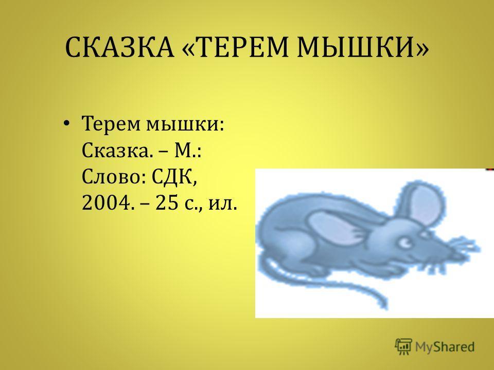 СКАЗКА « ТЕРЕМ МЫШКИ » Терем мышки : Сказка. – М.: Слово : СДК, 2004. – 25 с., ил.