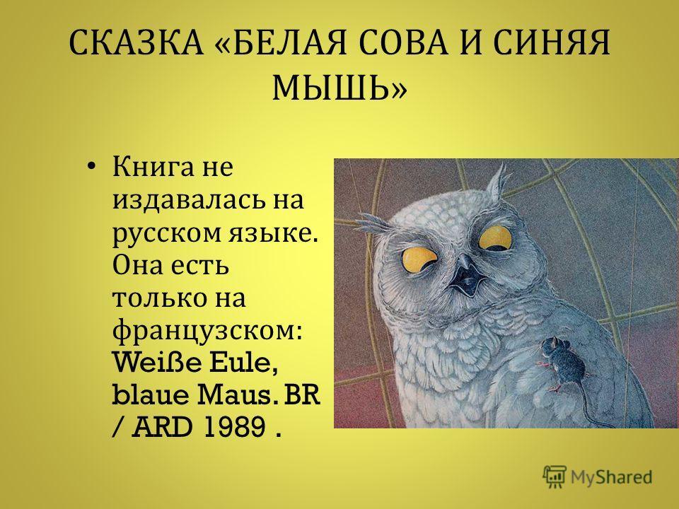 СКАЗКА « БЕЛАЯ СОВА И СИНЯЯ МЫШЬ » Книга не издавалась на русском языке. Она есть только на французском : Weiße Eule, blaue Maus. BR / ARD 1989.