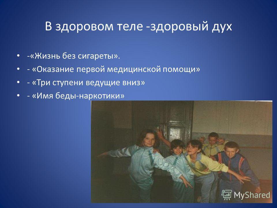 В здоровом теле -здоровый дух -«Жизнь без сигареты». - «Оказание первой медицинской помощи» - «Три ступени ведущие вниз» - «Имя беды-наркотики»