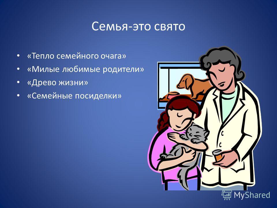 Семья-это свято «Тепло семейного очага» «Милые любимые родители» «Древо жизни» «Семейные посиделки»