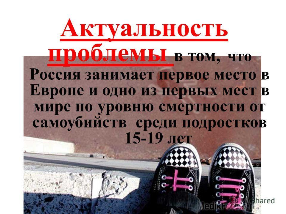 Цель: изучение проблемы подросткового суицида. Актуальность проблемы в том, что Россия занимает первое место в Европе и одно из первых мест в мире по уровню смертности от самоубийств среди подростков 15-19 лет