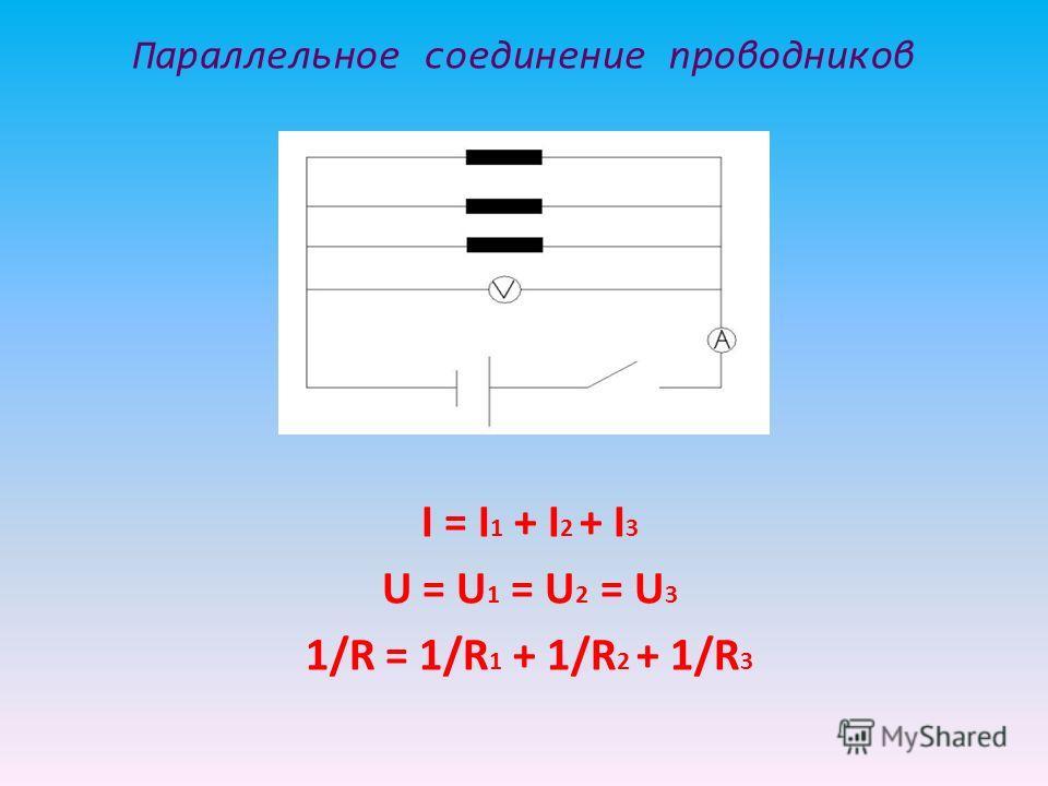 Параллельное соединение проводников I = I 1 + I 2 + I 3 U = U 1 = U 2 = U 3 1/R = 1/R 1 + 1/R 2 + 1/R 3