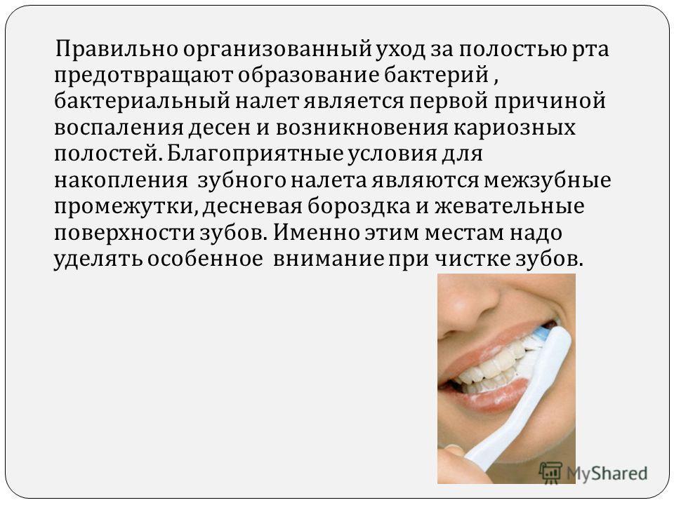 Правильно организованный уход за полостью рта предотвращают образование бактерий, бактериальный налет является первой причиной воспаления десен и возникновения кариозных полостей. Благоприятные условия для накопления зубного налета являются межзубные