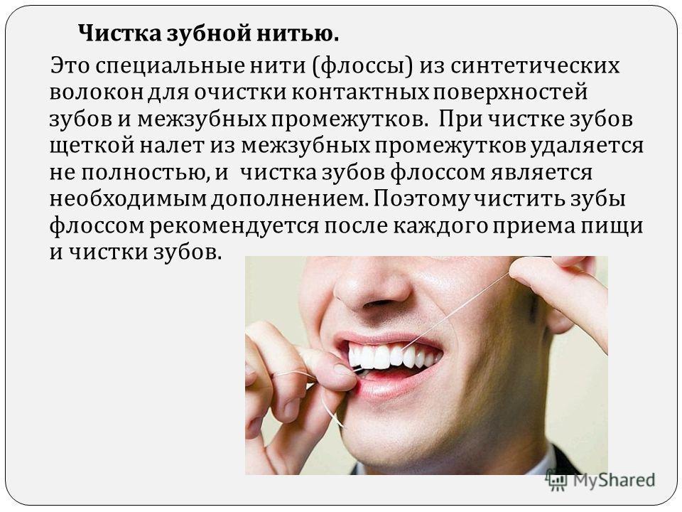 Чистка зубной нитью. Это специальные нити ( флоссы ) из синтетических волокон для очистки контактных поверхностей зубов и межзубных промежутков. При чистке зубов щеткой налет из межзубных промежутков удаляется не полностью, и чистка зубов флоссом явл