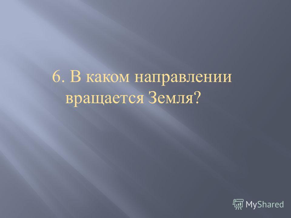 6. В каком направлении вращается Земля ?