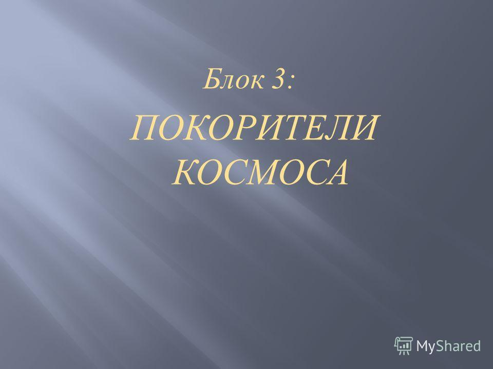 Блок 3: ПОКОРИТЕЛИ КОСМОСА