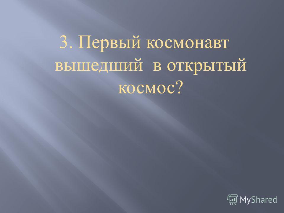 3. Первый космонавт вышедший в открытый космос ?