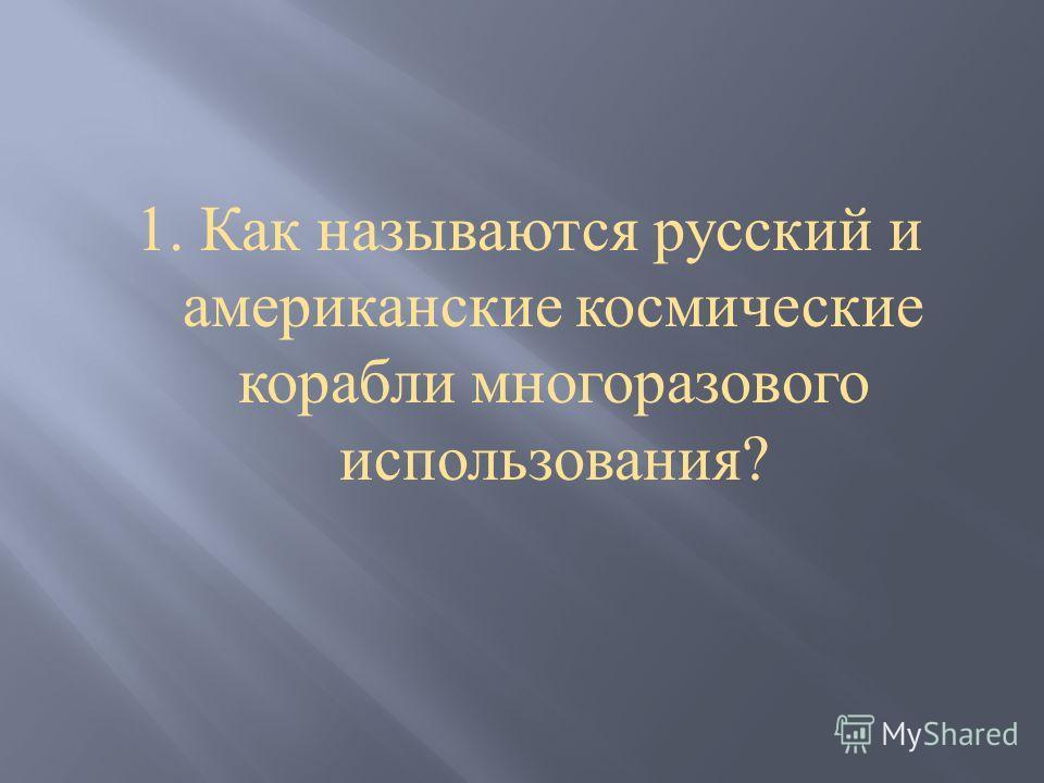 1. Как называются русский и американские космические корабли многоразового использования ?