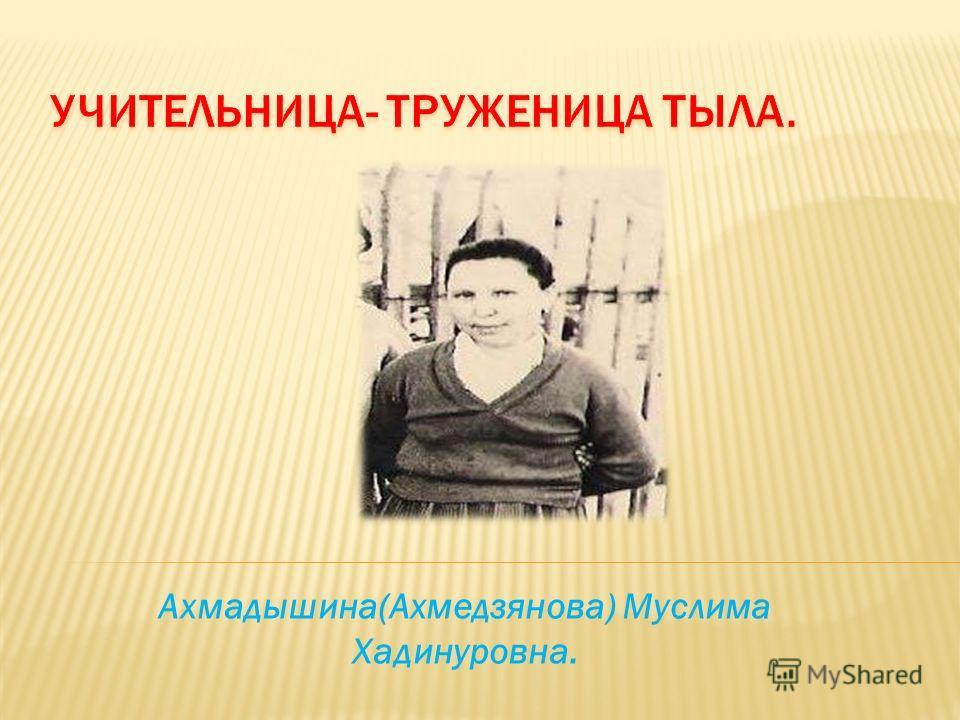 Ахмадышина(Ахмедзянова) Муслима Хадинуровна.