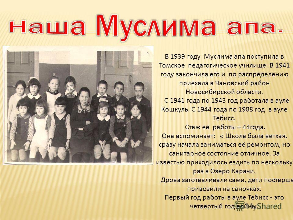 В 1939 году Муслима апа поступила в Томское педагогическое училище. В 1941 году закончила его и по распределению приехала в Чановский район Новосибирской области. С 1941 года по 1943 год работала в ауле Кошкуль. С 1944 года по 1988 год в ауле Тебисс.