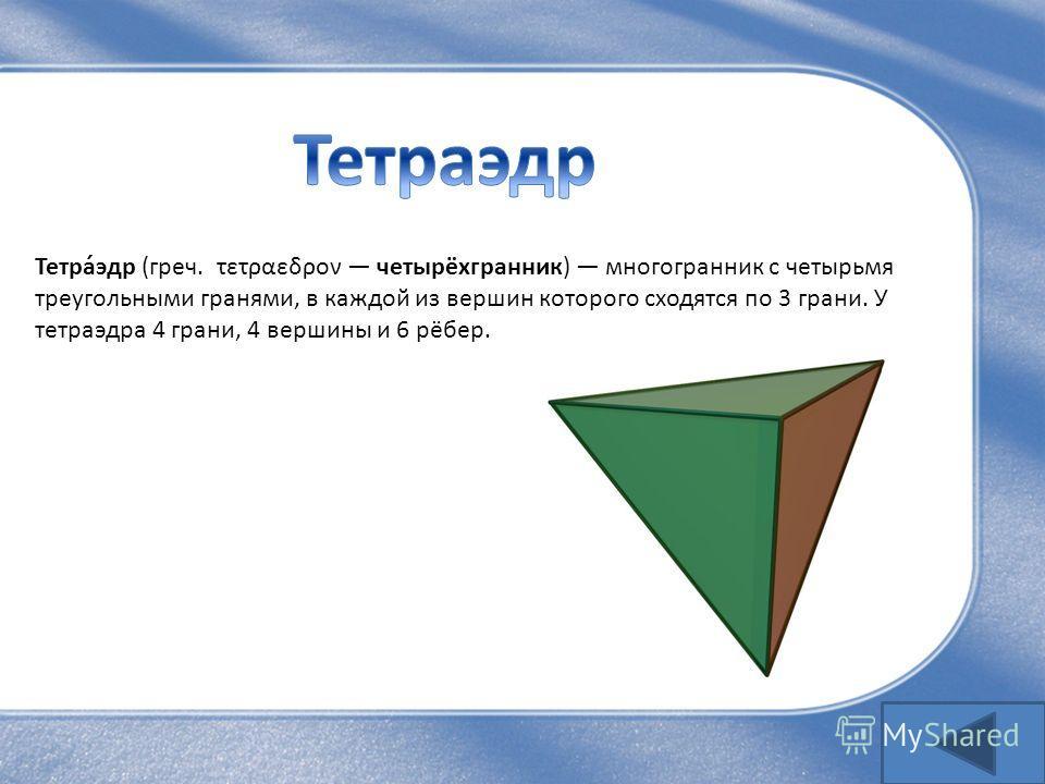Тетра́эдр (греч. τετραεδρον четырёхгранник) многогранник с четырьмя треугольными гранями, в каждой из вершин которого сходятся по 3 грани. У тетраэдра 4 грани, 4 вершины и 6 рёбер.