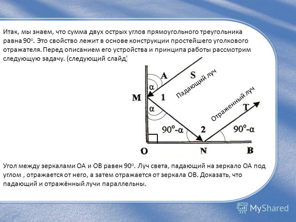 Итак, мы знаем, что сумма двух острых углов прямоугольного треугольника равна 90 о. Это свойство лежит в основе конструкции простейшего уголкового отражателя. Перед описанием его устройства и принципа работы рассмотрим следующую задачу. (следующий сл