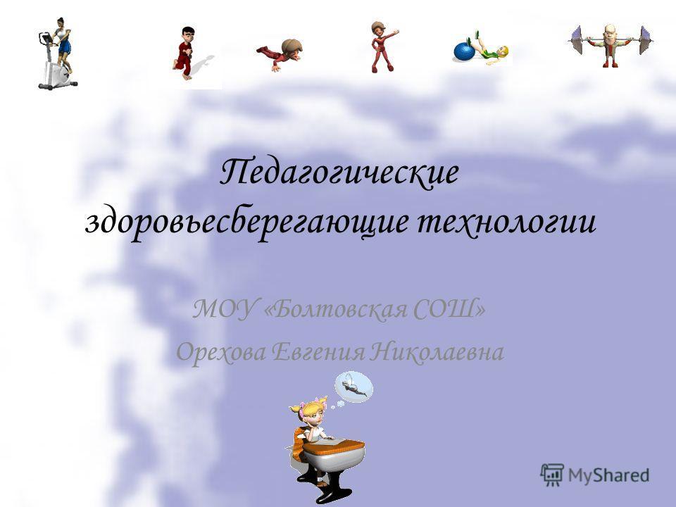 Педагогические здоровьесберегающие технологии МОУ «Болтовская СОШ» Орехова Евгения Николаевна