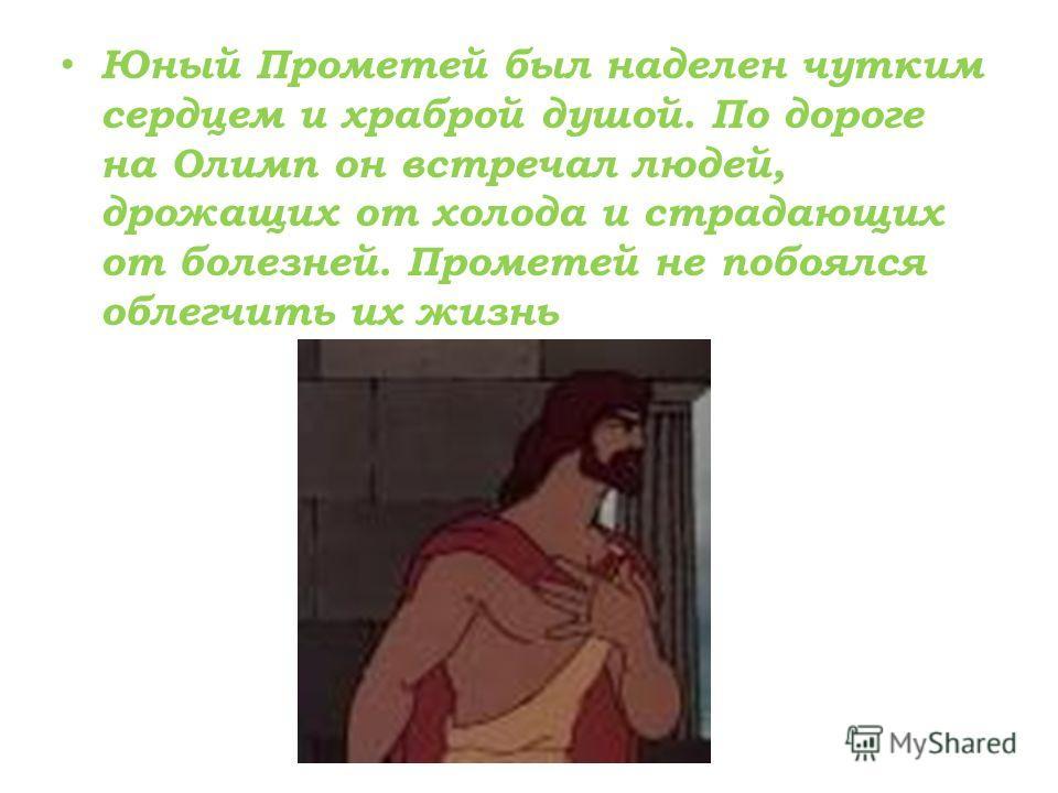 Юный Прометей был наделен чутким сердцем и храброй душой. По дороге на Олимп он встречал людей, дрожащих от холода и страдающих от болезней. Прометей не побоялся облегчить их жизнь