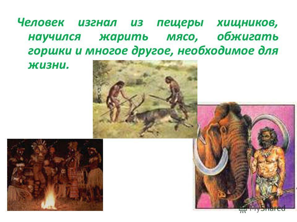 Человек изгнал из пещеры хищников, научился жарить мясо, обжигать горшки и многое другое, необходимое для жизни.