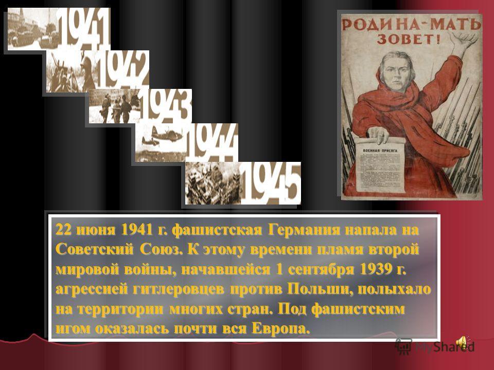 22 июня 1941 г. фашистская Германия напала на Советский Союз. К этому времени пламя второй мировой войны, начавшейся 1 сентября 1939 г. агрессией гитлеровцев против Польши, полыхало на территории многих стран. Под фашистским игом оказалась почти вся