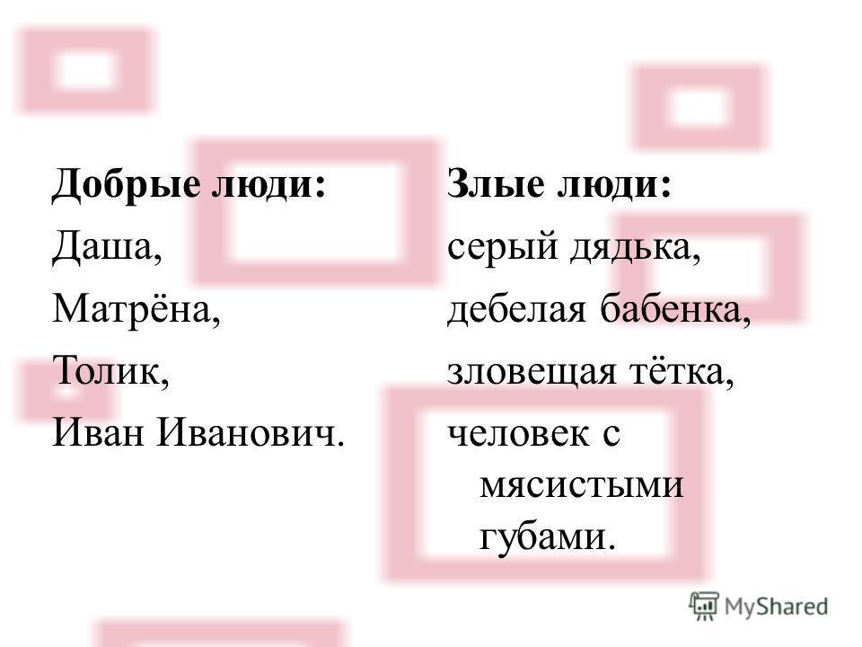 Добрые люди: Даша, Матрёна, Толик, Иван Иванович. Злые люди: серый дядька, дебелая бабенка, зловещая тётка, человек с мясистыми губами.