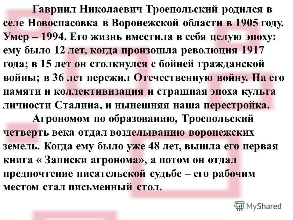 Гавриил Николаевич Троепольский родился в селе Новоспасовка в Воронежской области в 1905 году. Умер – 1994. Его жизнь вместила в себя целую эпоху: ему было 12 лет, когда произошла революция 1917 года; в 15 лет он столкнулся с бойней гражданской войны