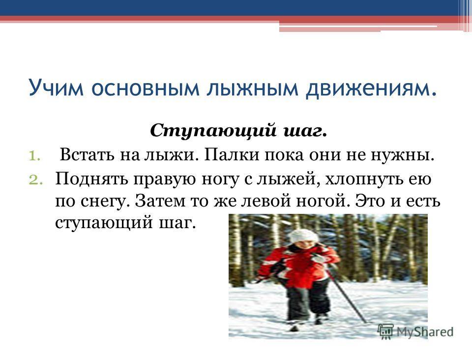 Учим основным лыжным движениям. Ступающий шаг. 1. Встать на лыжи. Палки пока они не нужны. 2.Поднять правую ногу с лыжей, хлопнуть ею по снегу. Затем то же левой ногой. Это и есть ступающий шаг.