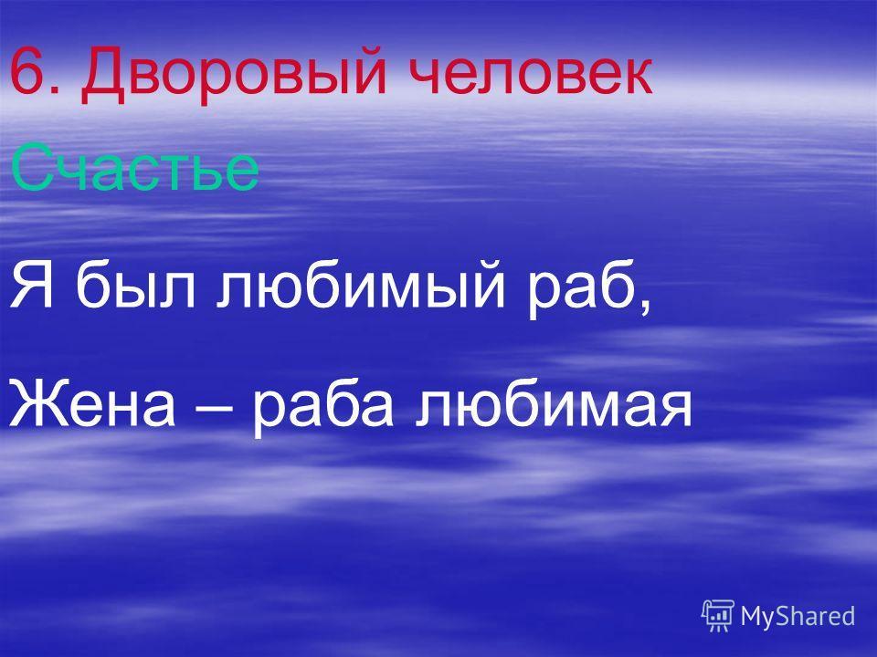 6. Дворовый человек Счастье Я был любимый раб, Жена – раба любимая