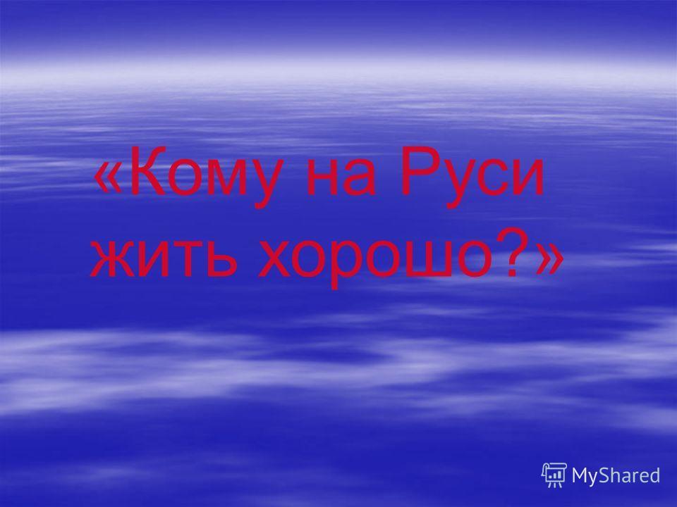 «Кому на Руси жить хорошо?»
