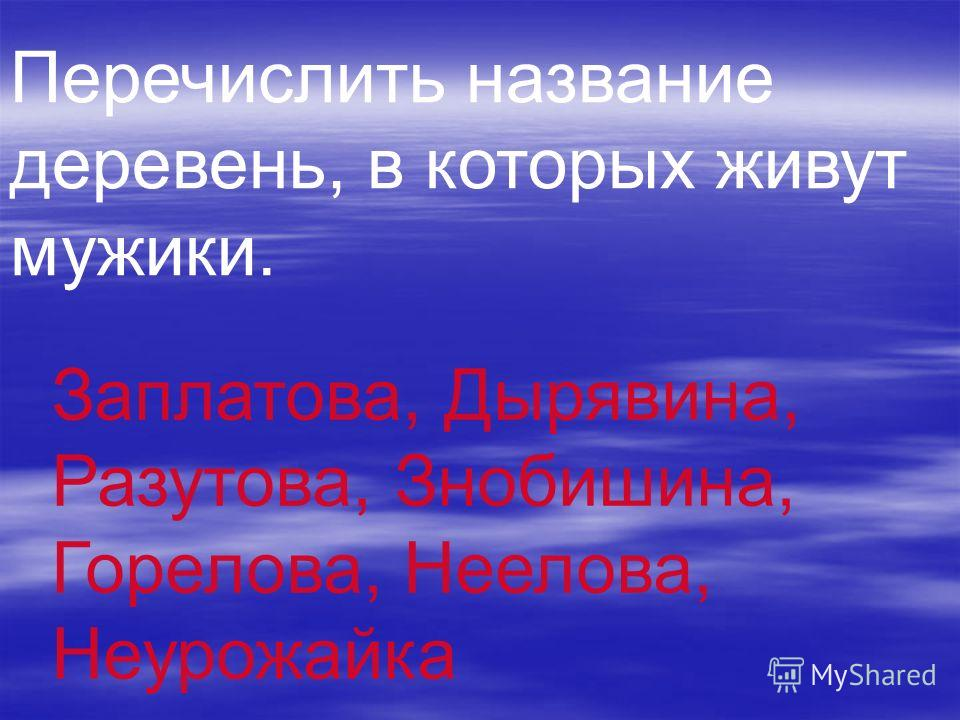 Перечислить название деревень, в которых живут мужики. Заплатова, Дырявина, Разутова, Знобишина, Горелова, Неелова, Неурожайка