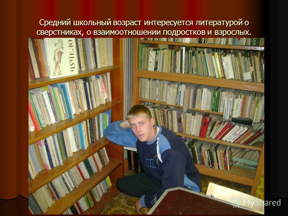 Средний школьный возраст интересуется литературой о сверстниках, о взаимоотношении подростков и взрослых.