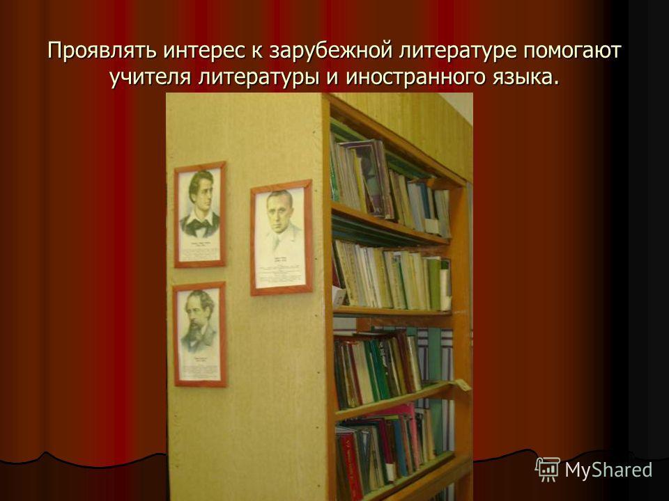 Проявлять интерес к зарубежной литературе помогают учителя литературы и иностранного языка.