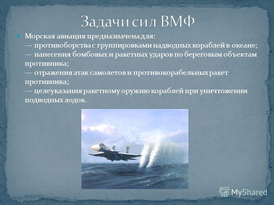 Морская авиация предназначена для: противоборства с группировками надводных кораблей в океане; нанесения бомбовых и ракетных ударов по береговым объектам противника; отражения атак самолетов и противокорабельных ракет противника; целеуказания ракетно