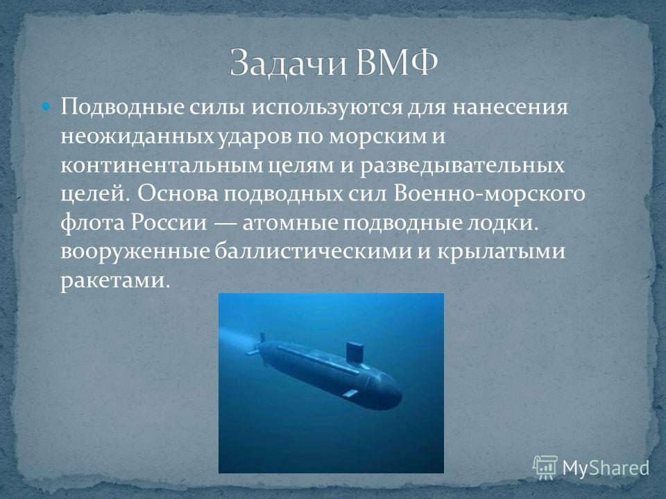 Подводные силы используются для нанесения неожиданных ударов по морским и континентальным целям и разведывательных целей. Основа подводных сил Военно-морского флота России атомные подводные лодки. вооруженные баллистическими и крылатыми ракетами.