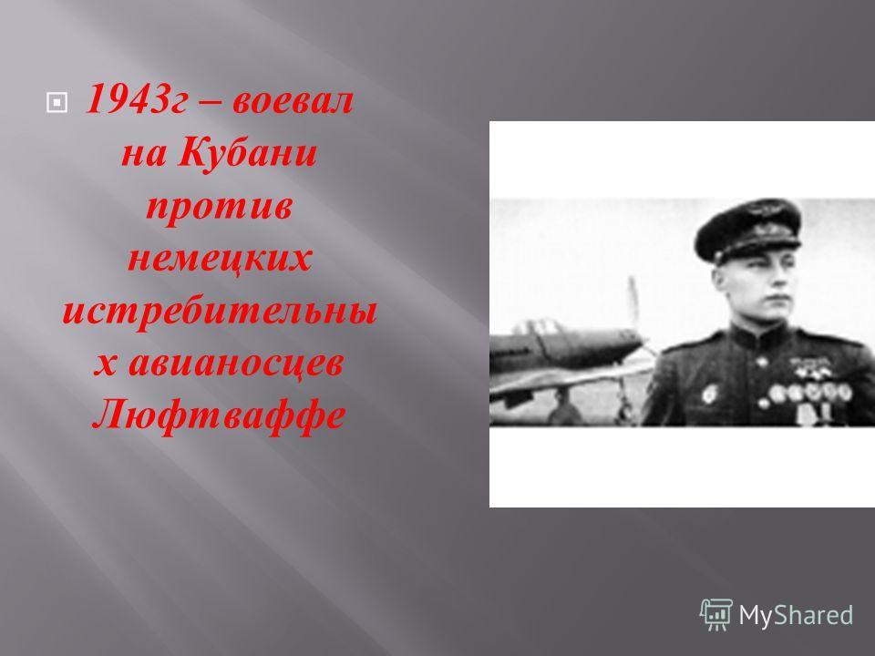 1943 г – воевал на Кубани против немецких истребительны х авианосцев Люфтваффе