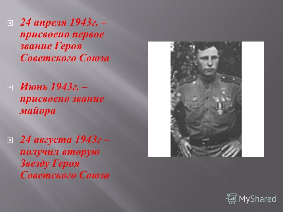 24 апреля 1943 г. – присвоено первое звание Героя Советского Союза Июнь 1943 г. – присвоено звание майора 24 августа 1943 г – получил вторую Звезду Героя Советского Союза